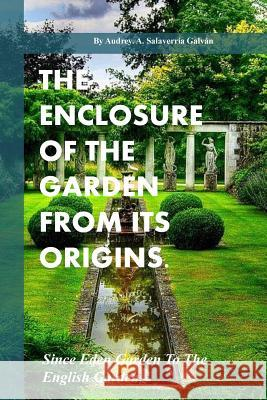 The Enclosure of the Garden from Its Origins.: Since Eden Garden to the Landscape Garden Audrey Salaverria Galvan 9781541054806