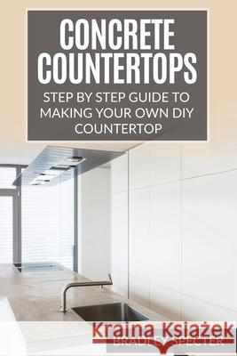 Concrete Countertops: Step by Step Guide to Making Your Own Diy Countertop: Simple and Easy Bradley Specter 9781541115040