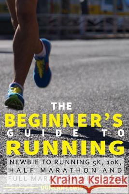 The Beginner's Guide to Running: Newbie to Running 5k, 10k, Half Marathon and Full Marathon with Ease Duncan Lewis 9781541146037