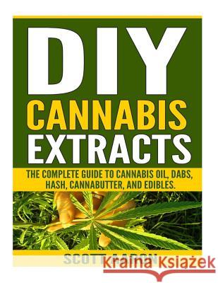 DIY Cannabis Extracts: Make Your Own Marijuana Extracts with This Simple and Easy Guide: (Cannabis Oil, Dabs, Hash, Cannabutter, and Edibles) Scott Aaron 9781541168121