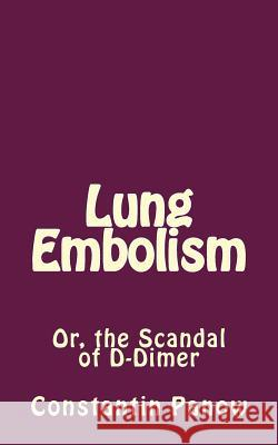 Lung Embolism: Or, the Scandal of D-Dimer Constantin Panow 9781541174320