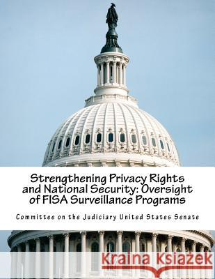 Strengthening Privacy Rights and National Security: Oversight of Fisa Surveillance Programs Committee on the Judiciary United States 9781541183322