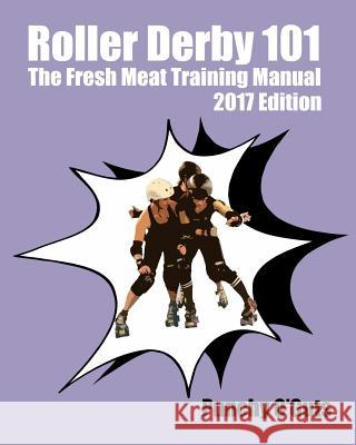 Roller Derby 101: The Fresh Meat Training Manual: 2017 Edition Punchy O'Guts 9781541250857