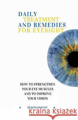 Daily Treatment and Remedies for Eyesight: How to Strengthen your Eye Muscles and to Improve your Vision Sharingsatori 9781541309838