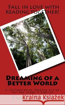 Dreaming of a Better World: A Collaborative Reading Script for Key Stage 3 English Dr Francis Gilbert 9781541318267