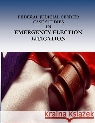 Federal Judicial Center Case Studies in Emergency Election Litigation Federal Judicial Center                  Penny Hill Press 9781541388451