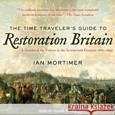 The Time Traveler's Guide to Restoration Britain: A Handbook for Visitors to the Seventeenth Century: 1660-1699 - audiobook Ian Mortimer Roger Clark 9781541409798