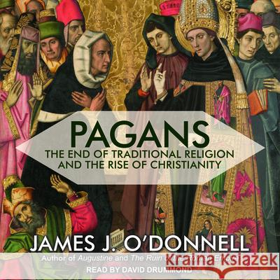 Pagans: The End of Traditional Religion and the Rise of Christianity - audiobook James J. O'Donnell David Drummond 9781541411999 Tantor Audio