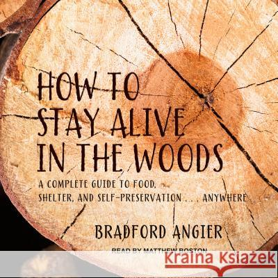 How to Stay Alive in the Woods: A Complete Guide to Food, Shelter and Self-Preservation Anywhere - audiobook Bradford Angier Matthew Boston 9781541414792