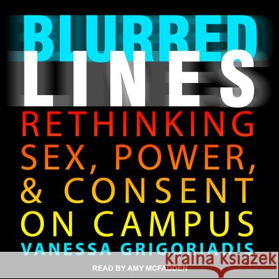 Blurred Lines: Rethinking Sex, Power, and Consent on Campus - audiobook Vanessa Grigoriadis Amy McFadden 9781541415317