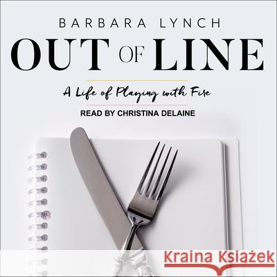 Out of Line: A Life of Playing with Fire - audiobook Barbara Lynch Christina Delaine 9781541459328