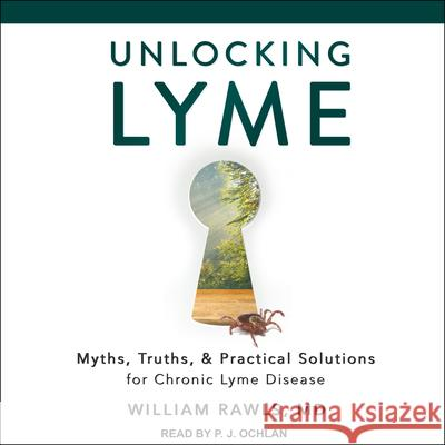 Unlocking Lyme: Myths, Truths, and Practical Solutions for Chronic Lyme Disease - audiobook William Rawls P. J. Ochlan 9781541460294 Tantor Audio