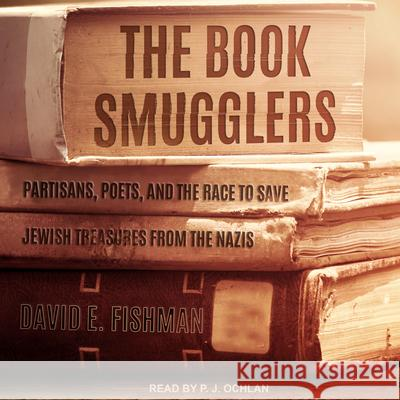 The Book Smugglers: Partisans, Poets, and the Race to Save Jewish Treasures from the Nazis - audiobook David E. Fishman P. J. Ochlan 9781541464476 Tantor Audio
