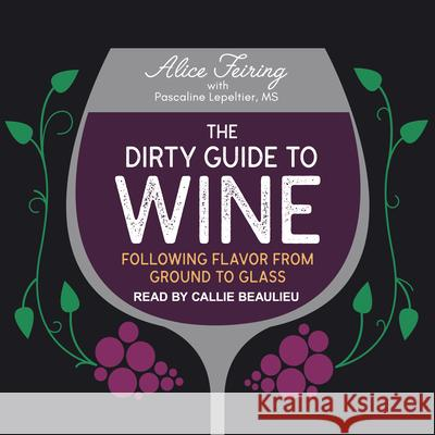 The Dirty Guide to Wine: Following Flavor from Ground to Glass - audiobook Alice Feiring Callie Beaulieu Pascaline Lepeltier 9781541464780