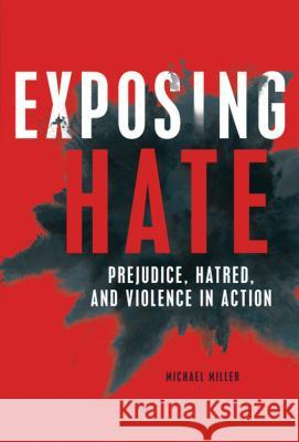 Exposing Hate: Prejudice, Hatred, and Violence in Action Michael Miller 9781541539259