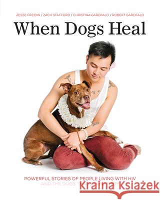 When Dogs Heal: Powerful Stories of People Living with HIV and the Dogs That Saved Them Jesse Freidin Robert Garofalo Zach Stafford 9781541586734