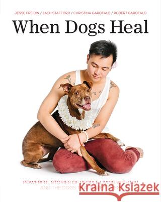 When Dogs Heal: Powerful Stories of People Living with HIV and the Dogs That Saved Them Jesse Freidin Robert Garofalo Zach Stafford 9781541586765