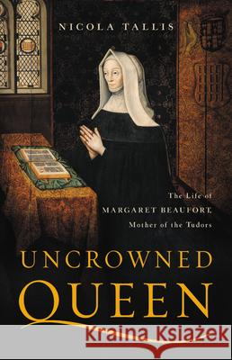 Uncrowned Queen: The Life of Margaret Beaufort, Mother of the Tudors Nicola Tallis 9781541617872