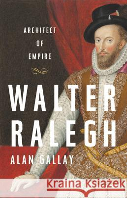 Walter Ralegh: Architect of Empire Alan Gallay 9781541645790