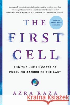 The First Cell: And the Human Costs of Pursuing Cancer to the Last Azra Raza 9781541699519