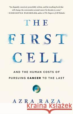 The First Cell: And the Human Costs of Pursuing Cancer to the Last Azra Raza 9781541699526