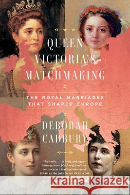Queen Victoria's Matchmaking: The Royal Marriages That Shaped Europe Deborah Cadbury 9781541768024