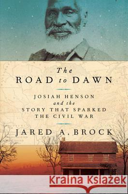 The Road to Dawn: Josiah Henson and the Story That Sparked the Civil War Jared Brock 9781541773929