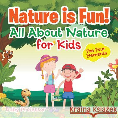 Nature Is Fun! All about Nature for Kids - The Four Elements Baby Professor   9781541901568