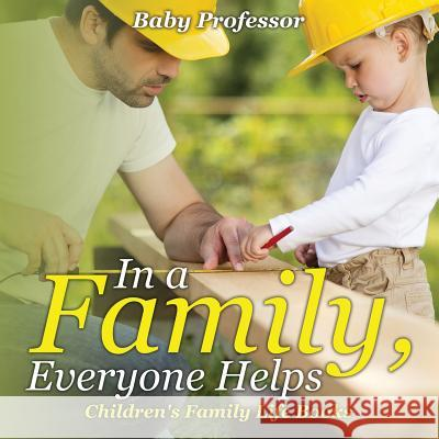 In a Family, Everyone Helps- Children's Family Life Books Baby Professor   9781541902046 Baby Professor