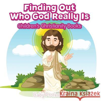 Finding Out Who God Really Is Children's Christianity Books Baby Professor   9781541902176 Baby Professor