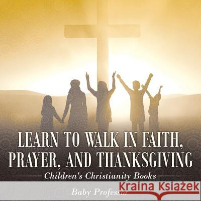 Learn to Walk in Faith, Prayer, and Thanksgiving Children's Christianity Books Baby Professor   9781541902480 Baby Professor