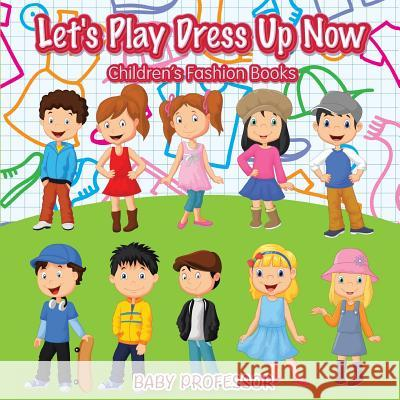 Let's Play Dress Up Now Children's Fashion Books Baby Professor 9781541903036