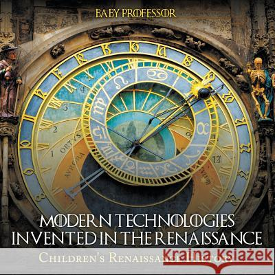 Modern Technologies Invented in the Renaissance Children's Renaissance History Baby Professor   9781541903043