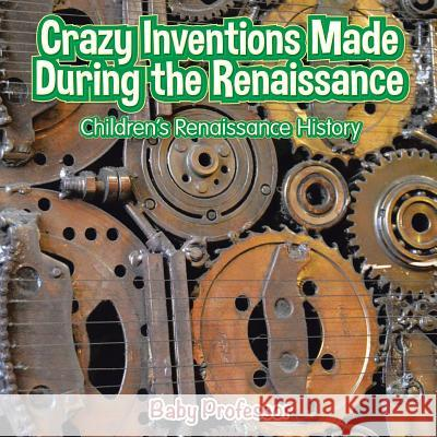 Crazy Inventions Made During the Renaissance Children's Renaissance History Baby Professor   9781541903142