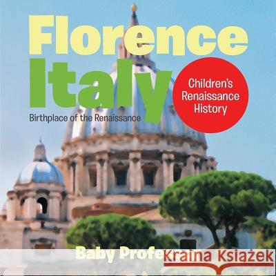 Florence, Italy: Birthplace of the Renaissance Children's Renaissance History Baby Professor   9781541903197