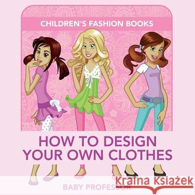 How to Design Your Own Clothes Children's Fashion Books Baby Professor 9781541903210