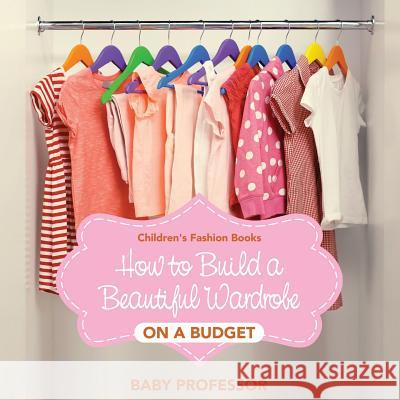 How to Build a Beautiful Wardrobe on a Budget Children's Fashion Books Baby Professor 9781541903715
