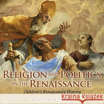 Religion and Politics in the Renaissance Children's Renaissance History Baby Professor   9781541903821