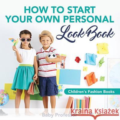 How to Start Your Own Personal Look Book Children's Fashion Books Baby Professor 9781541903869