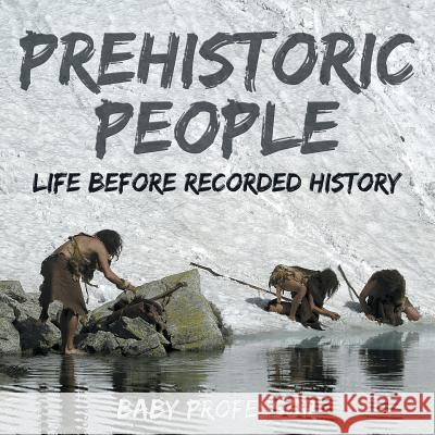 Prehistoric Peoples: Life Before Recorded History Baby Professor 9781541903937