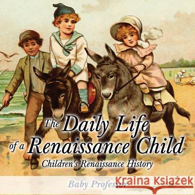 The Daily Life of a Renaissance Child Children's Renaissance History Baby Professor   9781541903975