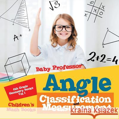 Angle Classification and Measurement - 6th Grade Geometry Books Vol I Children's Math Books Baby Professor 9781541904194