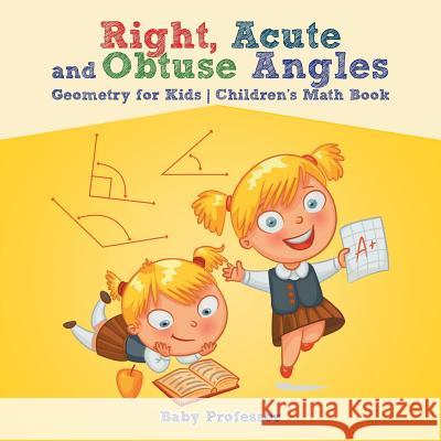 Right, Acute and Obtuse Angles - Geometry for Kids Children's Math Book Baby Professor 9781541904279