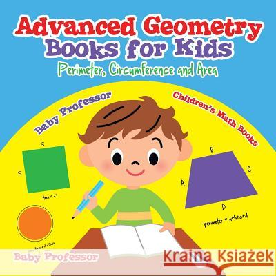 Advanced Geometry Books for Kids - Perimeter, Circumference and Area Children's Math Books Baby Professor 9781541904583