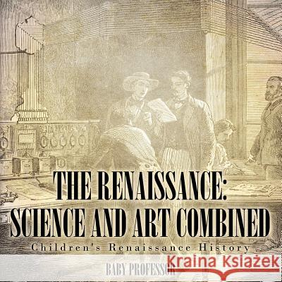 The Renaissance: Science and Art Combined Children's Renaissance History Baby Professor   9781541904897