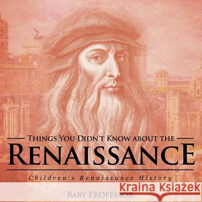 Things You Didn't Know about the Renaissance Children's Renaissance History Baby Professor   9781541905085
