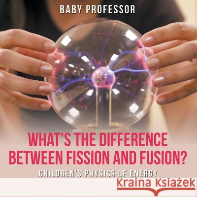 What's the Difference Between Fission and Fusion? Children's Physics of Energy Baby Professor 9781541905108