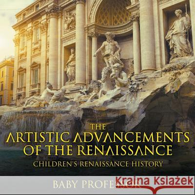 The Artistic Advancements of the Renaissance Children's Renaissance History Baby Professor   9781541905139