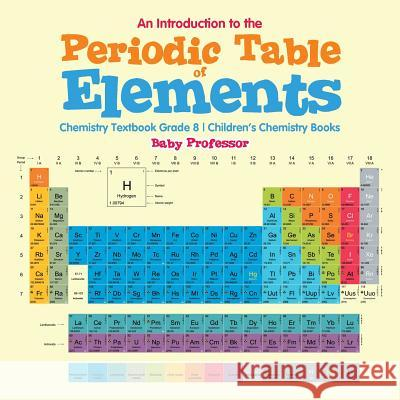 An Introduction to the Periodic Table of Elements: Chemistry Textbook Grade 8 Children's Chemistry Books Baby Professor 9781541905351
