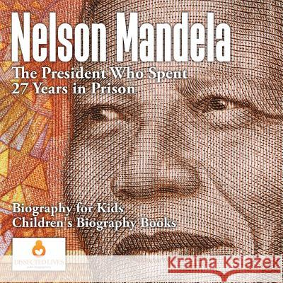 Nelson Mandela: The President Who Spent 27 Years in Prison - Biography for Kids Children's Biography Books Dissected Lives   9781541910423